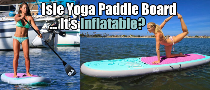 Isle Yoga Paddle Board - It's Inflatable?