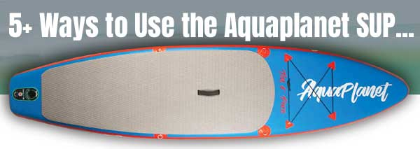 5 Ways to Use the Aquaplanet Paddle Board: Surfing, Yoga, Rivers, Fishing, Pets, Beginners, Travel, Sunbathing & More